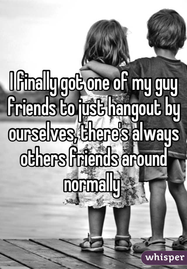 I finally got one of my guy friends to just hangout by ourselves, there's always others friends around normally