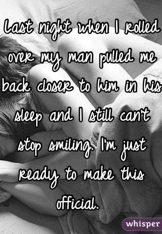 Last night when I rolled over my man pulled me back closer to him in his sleep and I still can't stop smiling. I'm just ready to make this official.