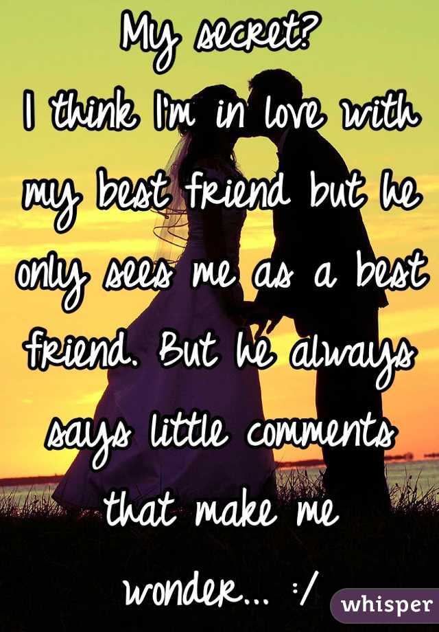 My secret?  I think I'm in love with my best friend but he only sees me as a best friend. But he always says little comments that make me wonder... :/