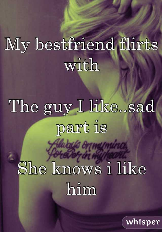 My bestfriend flirts with   The guy I like..sad part is    She knows i like him