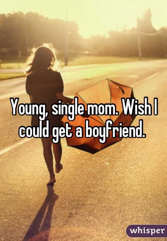 Young, single mom. Wish I could get a boyfriend.
