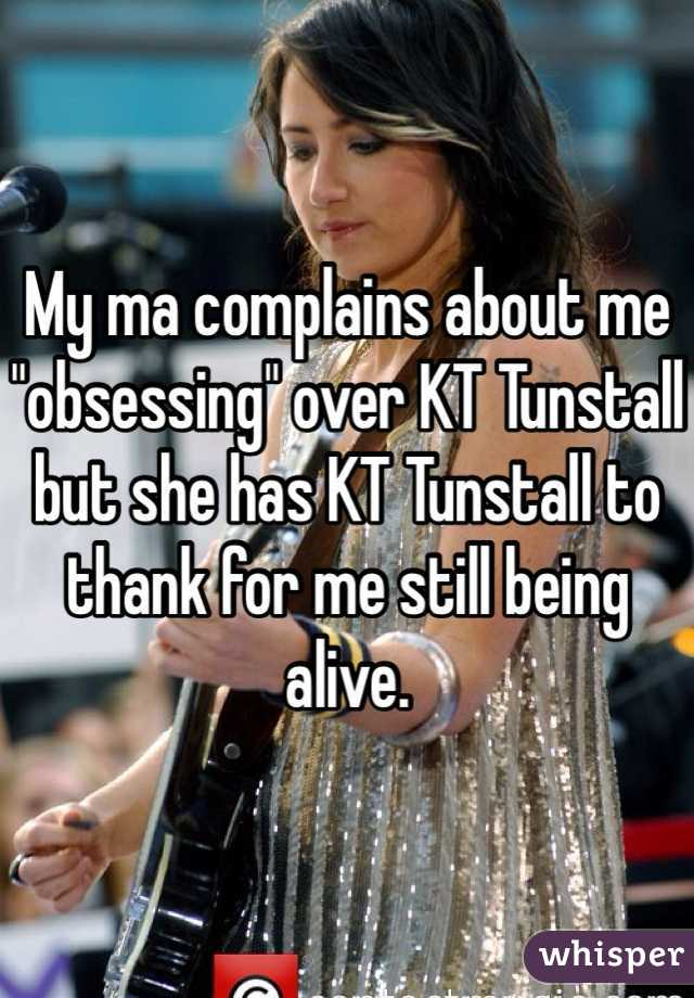 """My ma complains about me """"obsessing"""" over KT Tunstall but she has KT Tunstall to thank for me still being alive."""