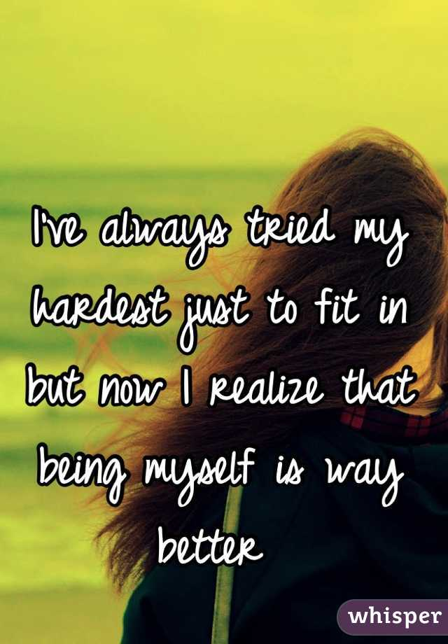I've always tried my hardest just to fit in but now I realize that being myself is way better