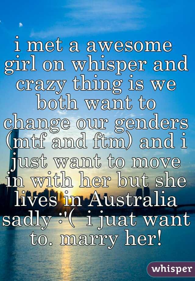 i met a awesome girl on whisper and crazy thing is we both want to change our genders (mtf and ftm) and i just want to move in with her but she lives in Australia sadly :'(  i juat want to. marry her!