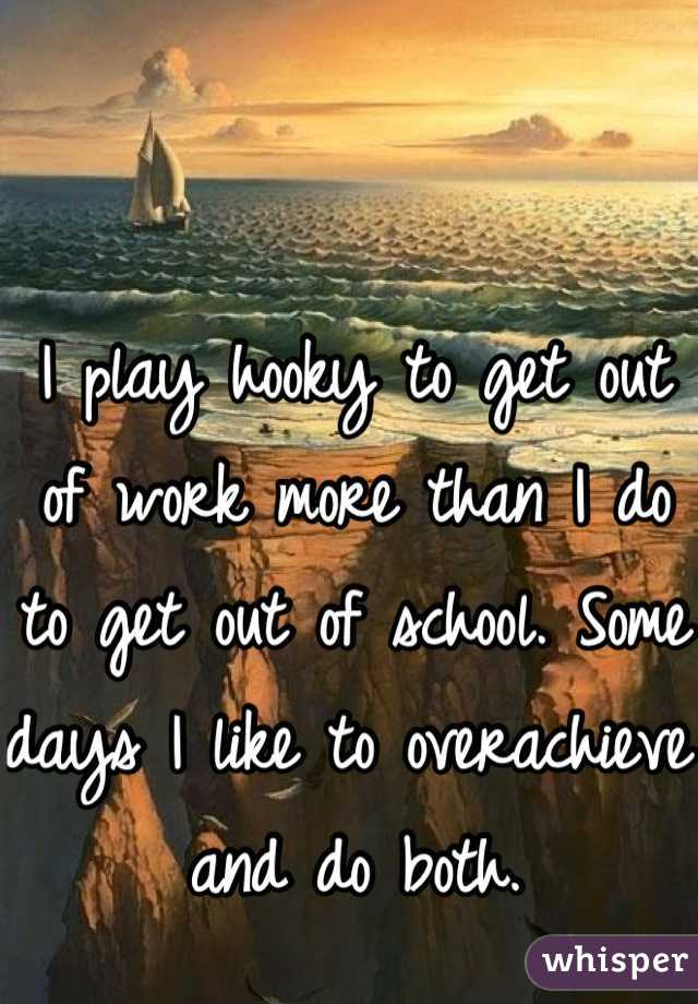 I play hooky to get out of work more than I do to get out of school. Some days I like to overachieve and do both.