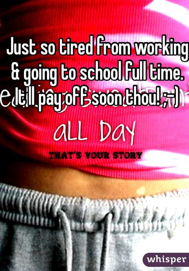 Just so tired from working & going to school full time. It'll pay off soon thou! ;-)