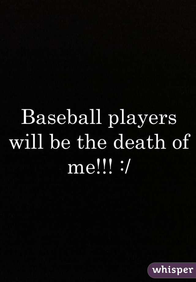 Baseball players will be the death of me!!! :/