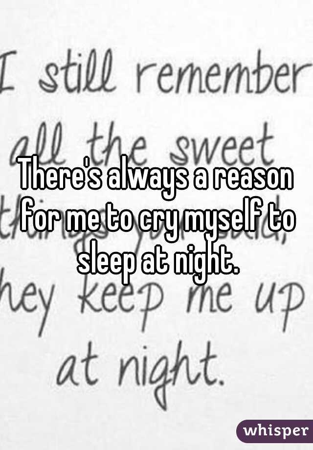 There's always a reason for me to cry myself to sleep at night.