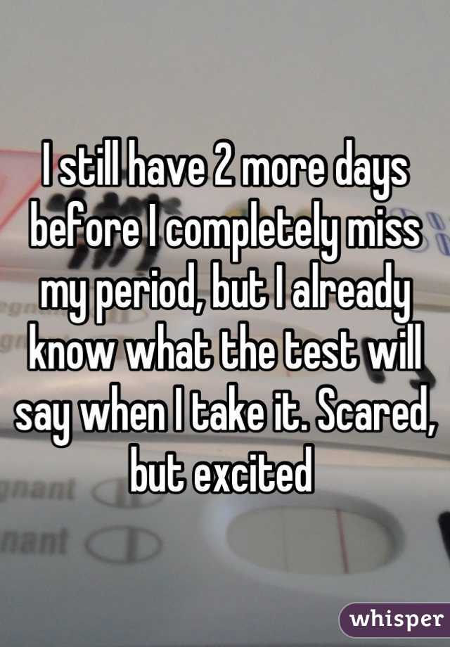 I still have 2 more days before I completely miss my period, but I already know what the test will say when I take it. Scared, but excited