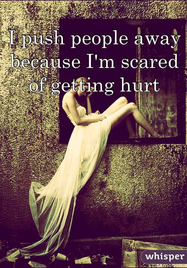 I push people away because I'm scared of getting hurt