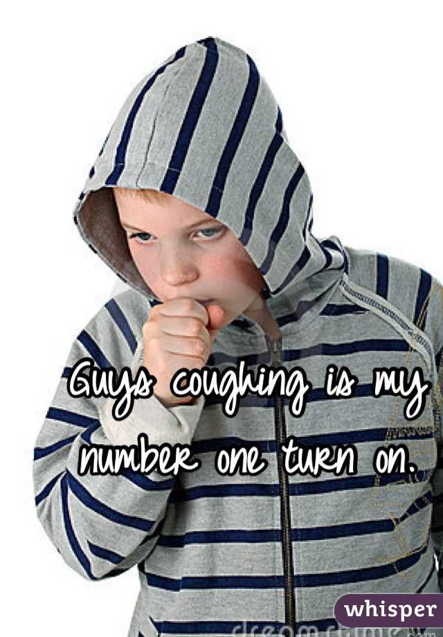 Guys coughing is my number one turn on.