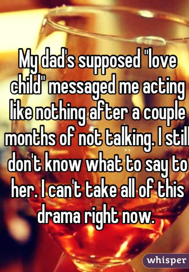 """My dad's supposed """"love child"""" messaged me acting like nothing after a couple months of not talking. I still don't know what to say to her. I can't take all of this drama right now."""