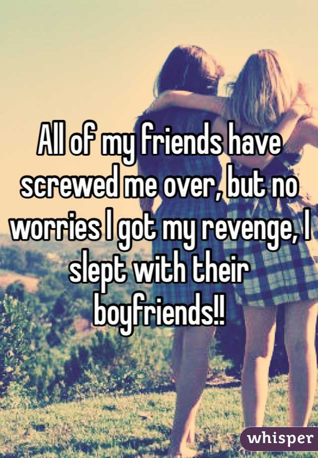 All of my friends have screwed me over, but no worries I got my revenge, I slept with their boyfriends!!