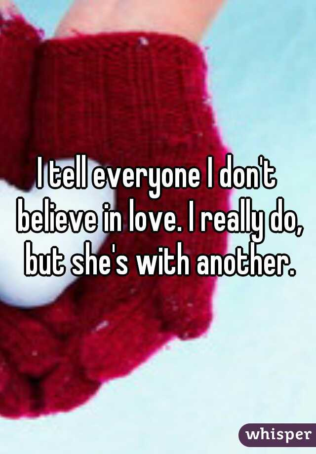I tell everyone I don't believe in love. I really do, but she's with another.