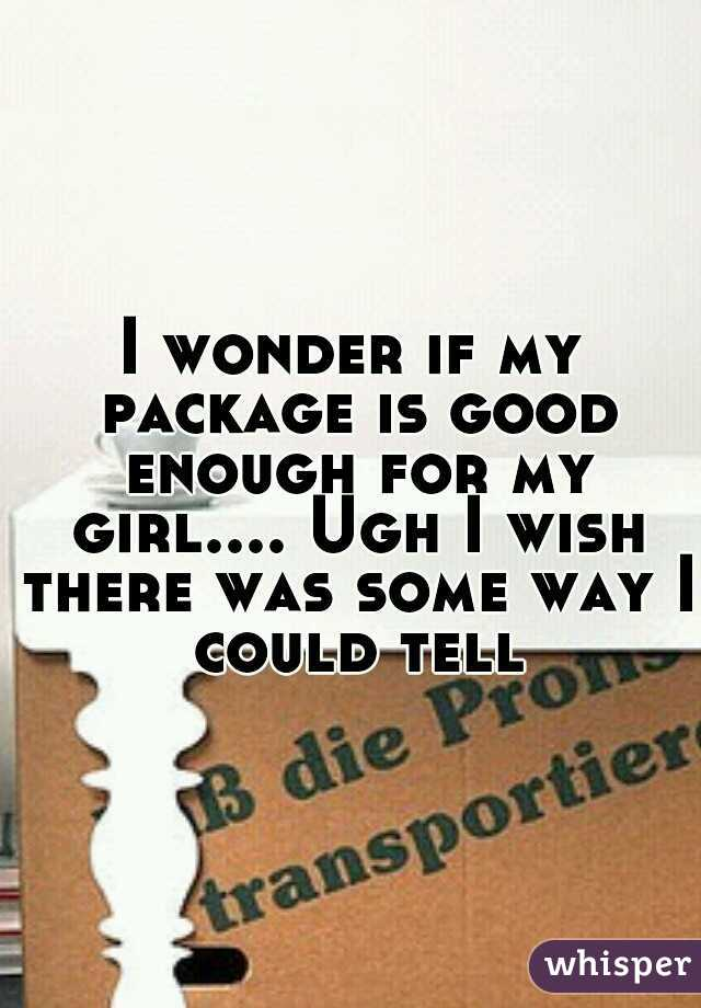 I wonder if my package is good enough for my girl.... Ugh I wish there was some way I could tell