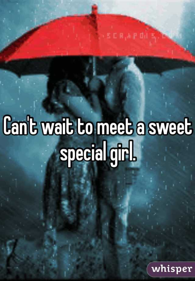 Can't wait to meet a sweet special girl.