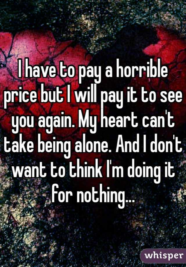 I have to pay a horrible price but I will pay it to see you again. My heart can't take being alone. And I don't want to think I'm doing it for nothing...