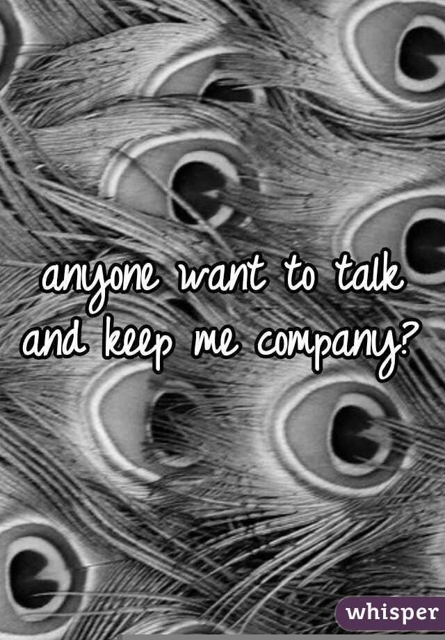 anyone want to talk and keep me company?