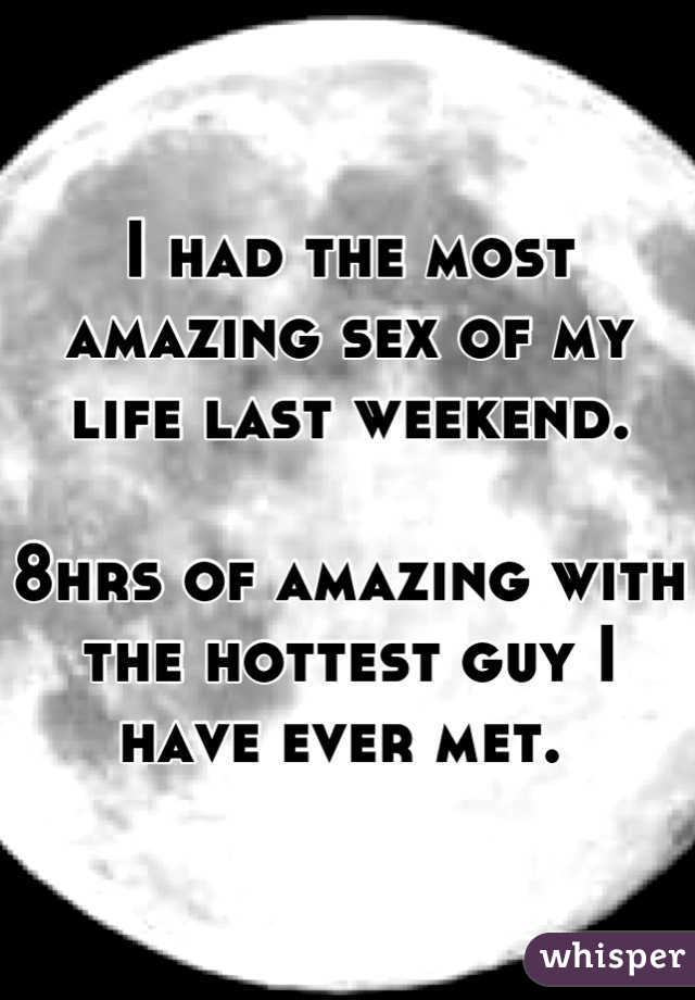 I had the most amazing sex of my life last weekend.  8hrs of amazing with the hottest guy I have ever met.