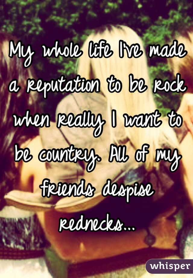 My whole life I've made a reputation to be rock when really I want to be country. All of my friends despise rednecks...