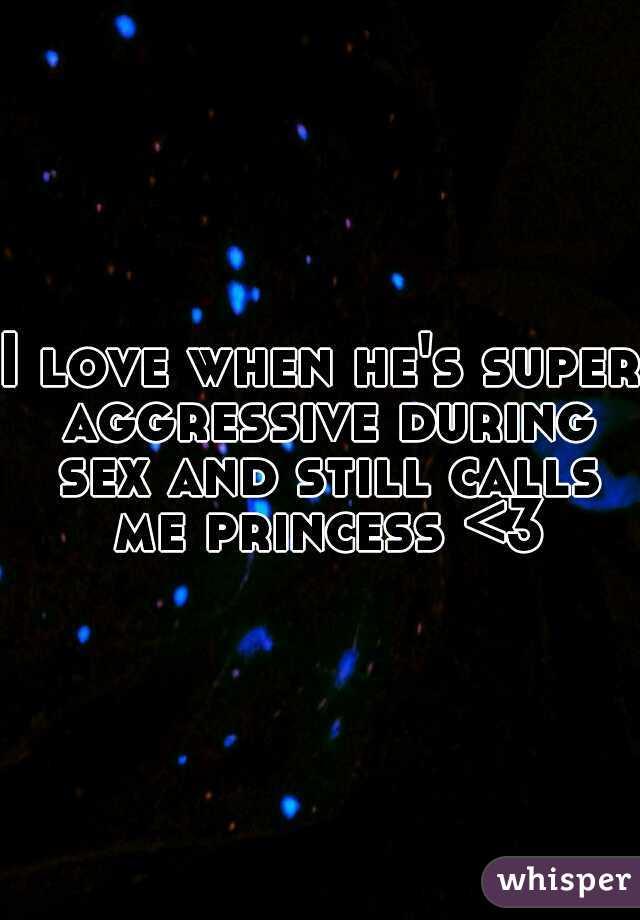 I love when he's super aggressive during sex and still calls me princess <3