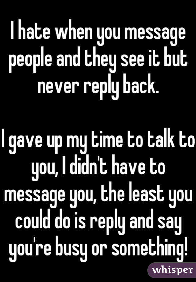I hate when you message people and they see it but never reply back.   I gave up my time to talk to you, I didn't have to message you, the least you could do is reply and say you're busy or something!