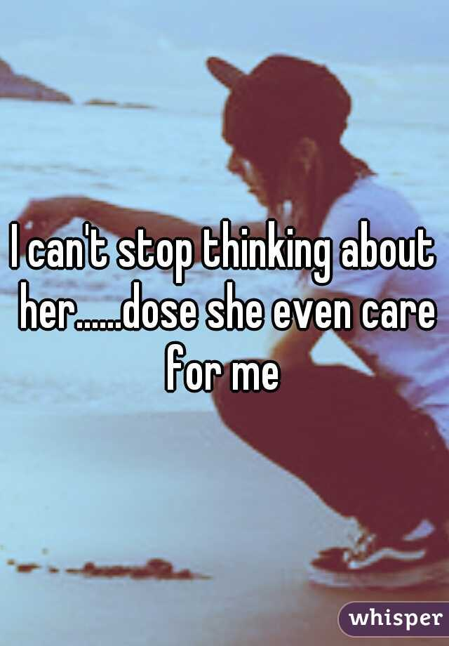 I can't stop thinking about her......dose she even care for me