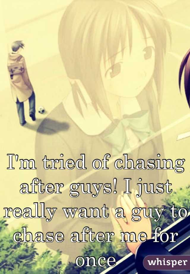 I'm tried of chasing after guys! I just really want a guy to chase after me for once