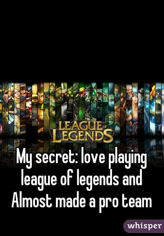 My secret: love playing league of legends and Almost made a pro team