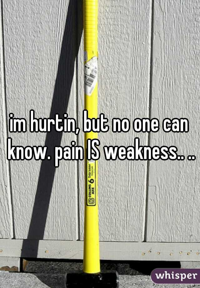 im hurtin, but no one can know. pain IS weakness.. ..