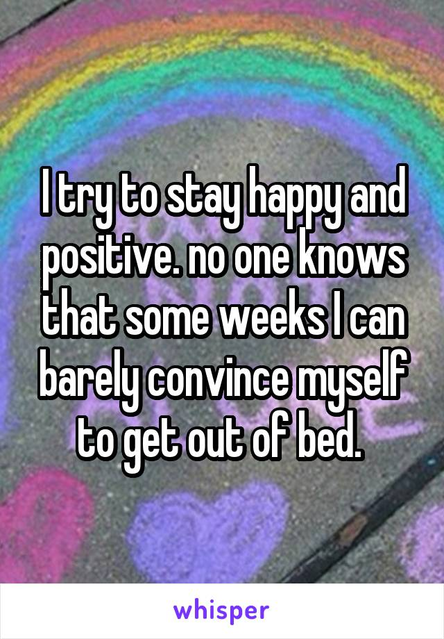 I try to stay happy and positive. no one knows that some weeks I can barely convince myself to get out of bed.