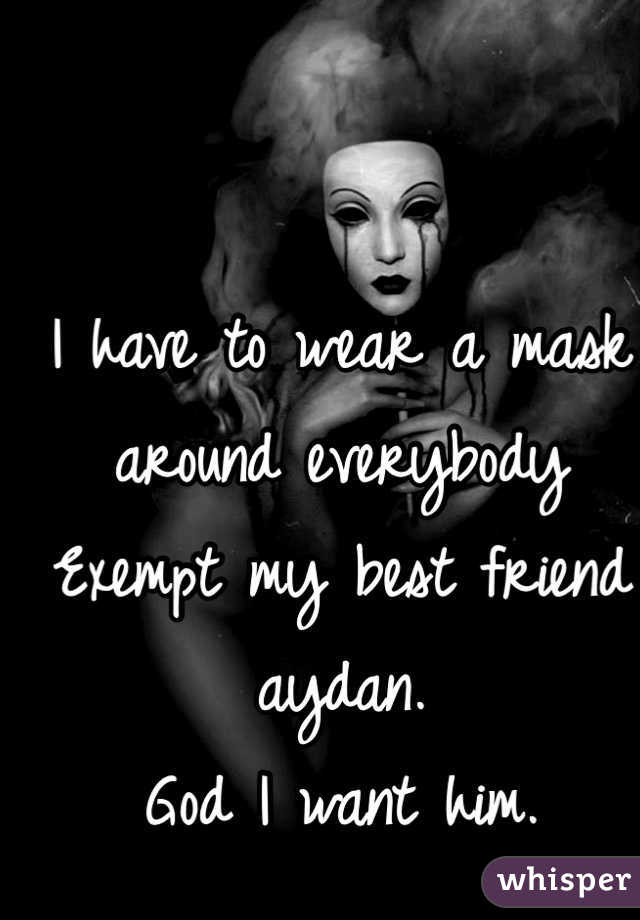 I have to wear a mask around everybody Exempt my best friend aydan. God I want him.