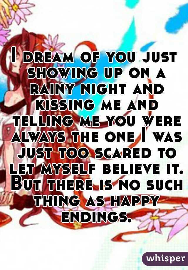 I dream of you just showing up on a rainy night and kissing me and telling me you were always the one I was just too scared to let myself believe it. But there is no such thing as happy endings.
