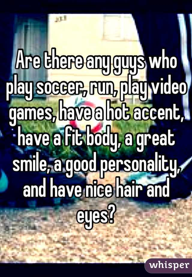 Are there any guys who play soccer, run, play video games, have a hot accent, have a fit body, a great smile, a good personality, and have nice hair and eyes?