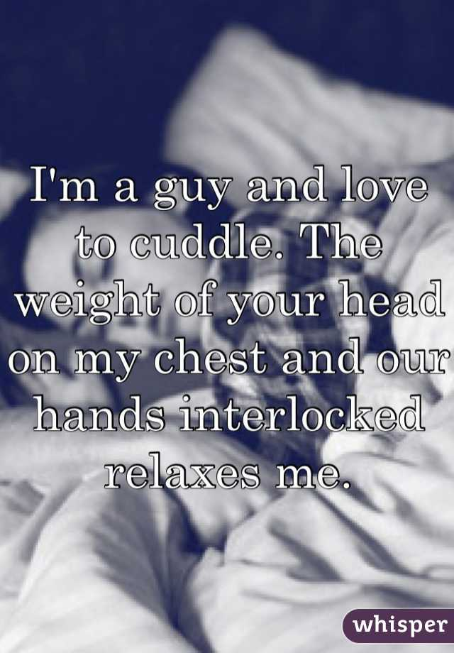 I'm a guy and love to cuddle. The weight of your head on my chest and our hands interlocked relaxes me.