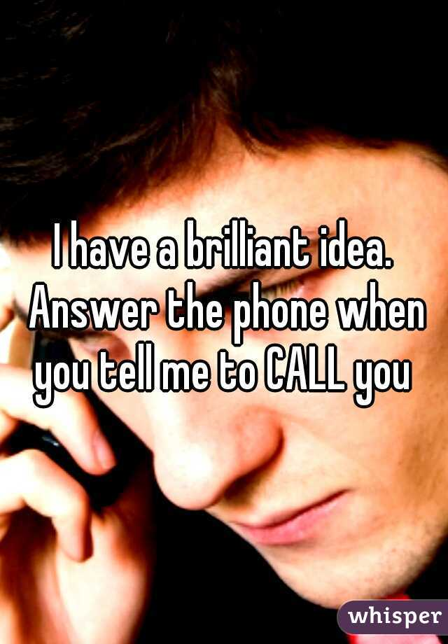 I have a brilliant idea. Answer the phone when you tell me to CALL you