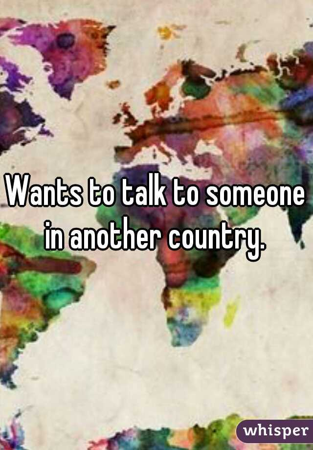 Wants to talk to someone in another country.
