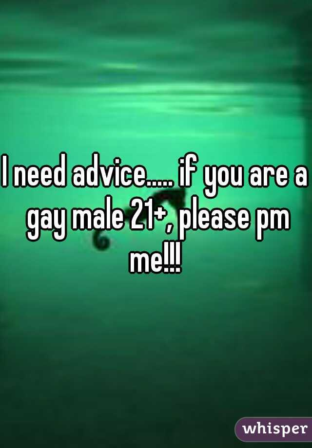 I need advice..... if you are a gay male 21+, please pm me!!!