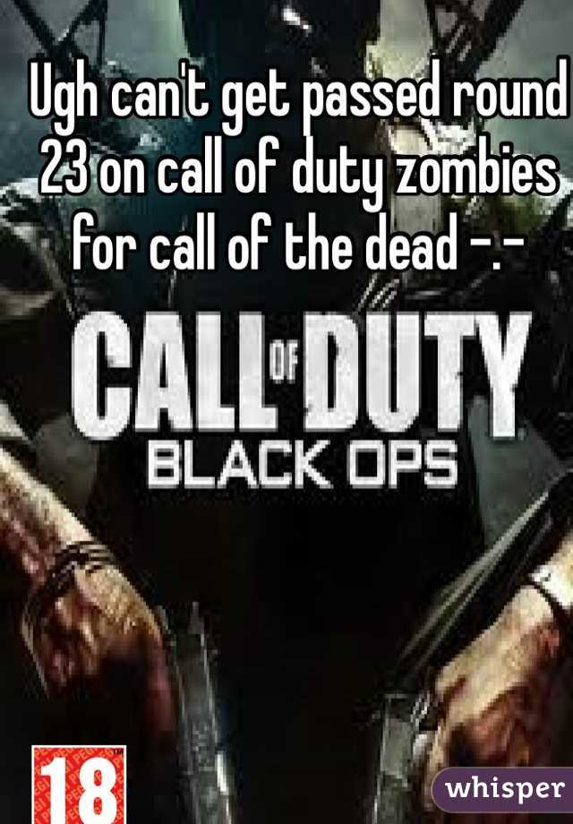 Ugh can't get passed round 23 on call of duty zombies for call of the dead -.-
