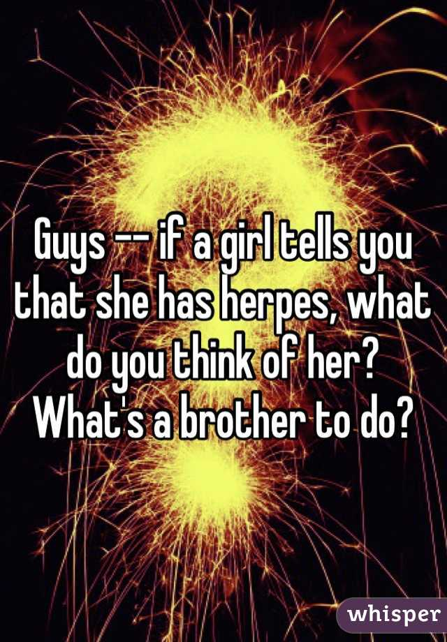 Guys -- if a girl tells you that she has herpes, what do you think of her? What's a brother to do?