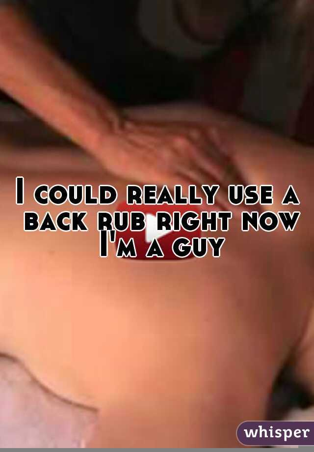 I could really use a back rub right now I'm a guy