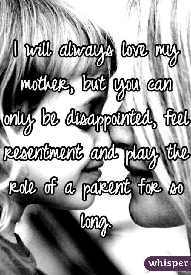 I will always love my mother, but you can only be disappointed, feel resentment and play the role of a parent for so long.