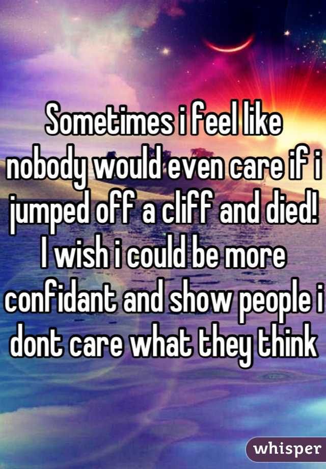 Sometimes i feel like nobody would even care if i jumped off a cliff and died! I wish i could be more confidant and show people i dont care what they think