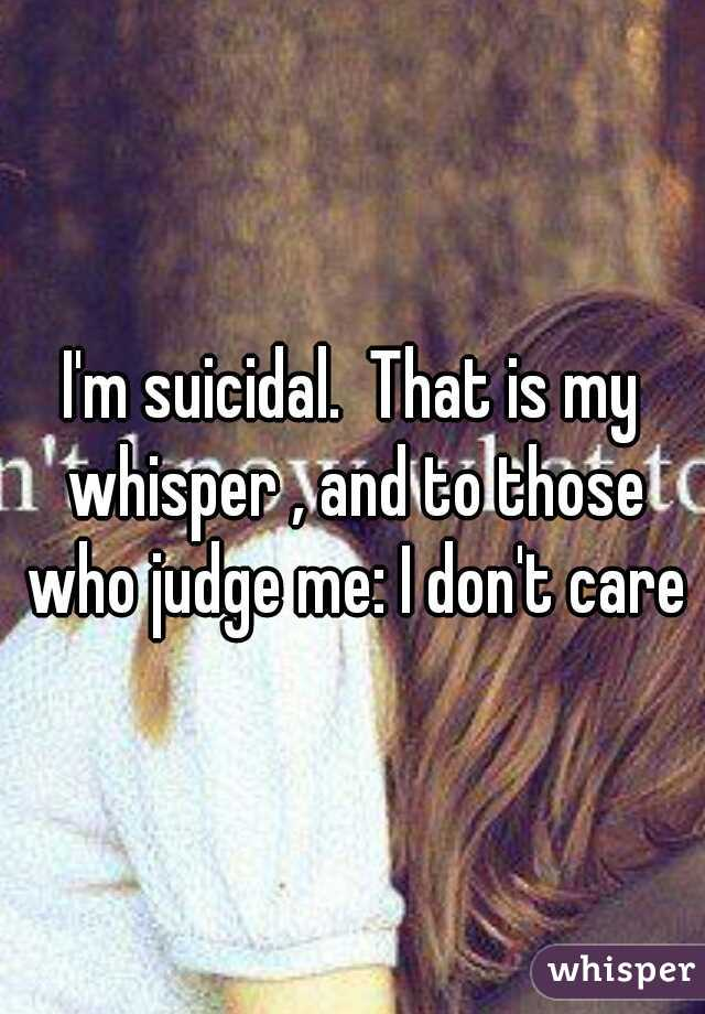 I'm suicidal.  That is my whisper , and to those who judge me: I don't care
