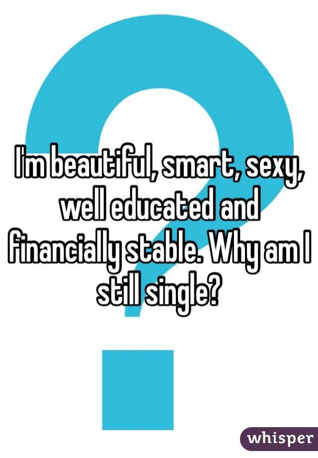 I'm beautiful, smart, sexy, well educated and financially stable. Why am I still single?