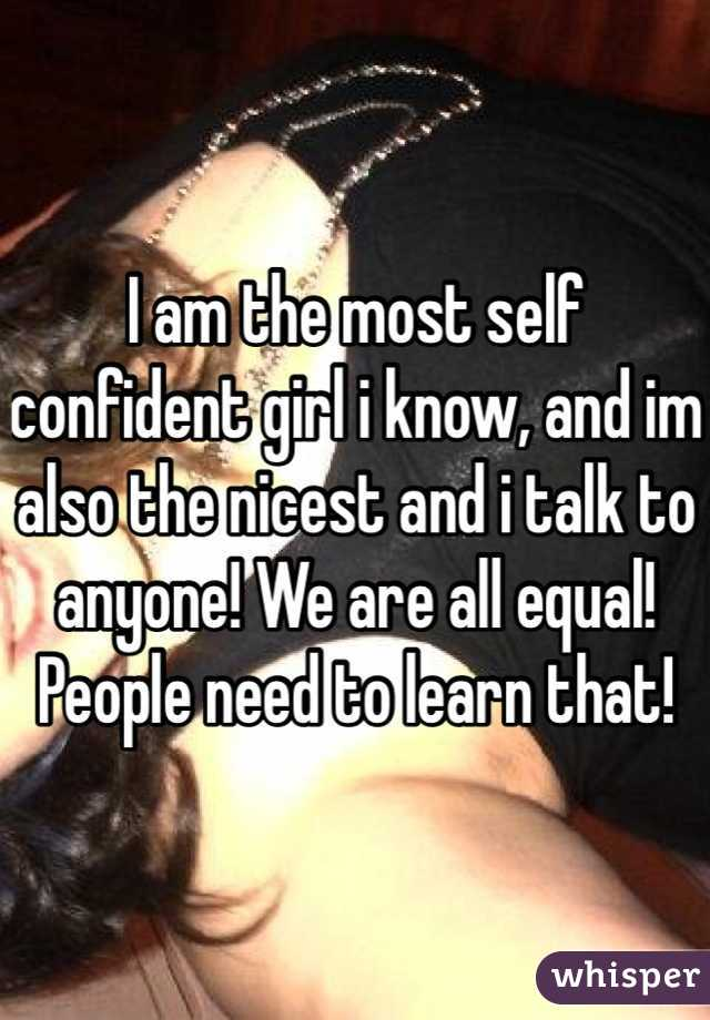 I am the most self confident girl i know, and im also the nicest and i talk to anyone! We are all equal! People need to learn that!