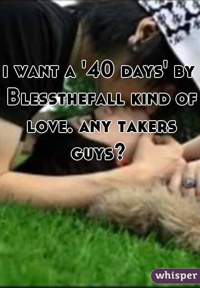 i want a '40 days' by Blessthefall kind of love. any takers guys?