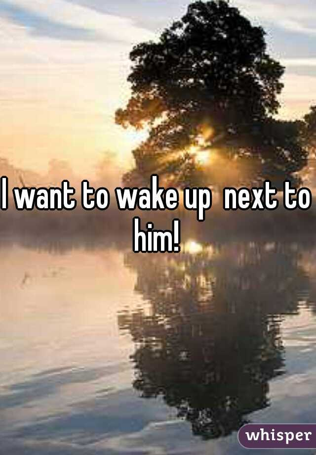 I want to wake up  next to him!