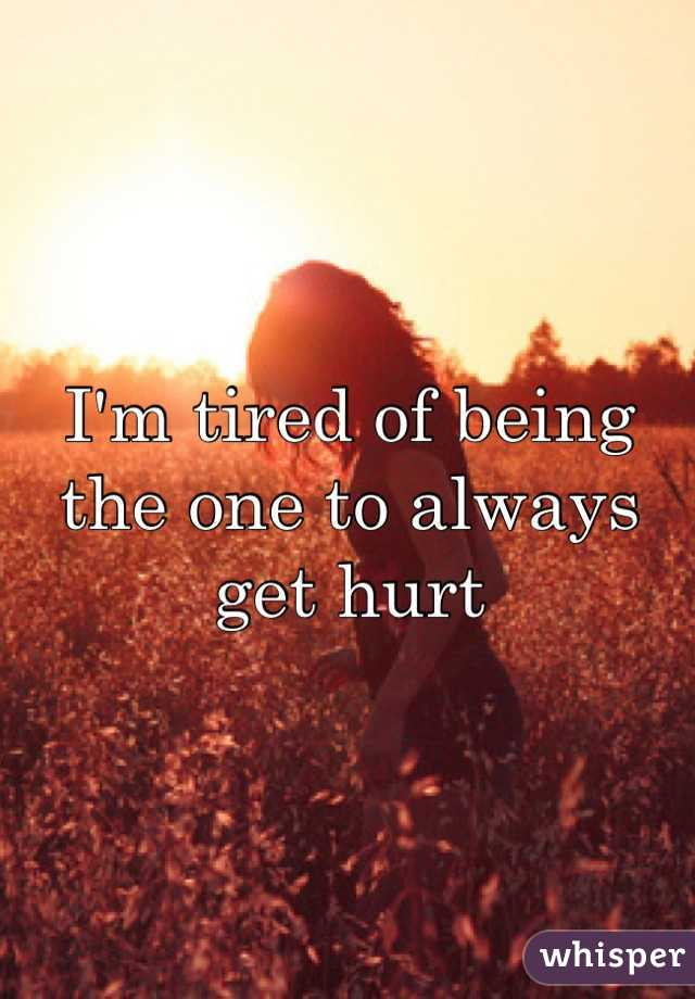 I'm tired of being the one to always get hurt