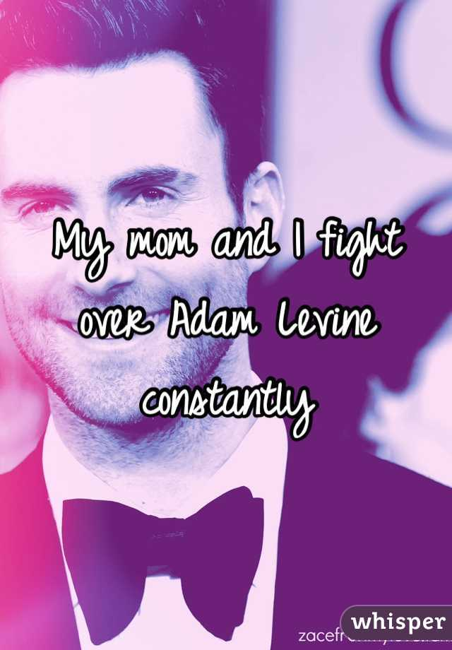 My mom and I fight over Adam Levine constantly